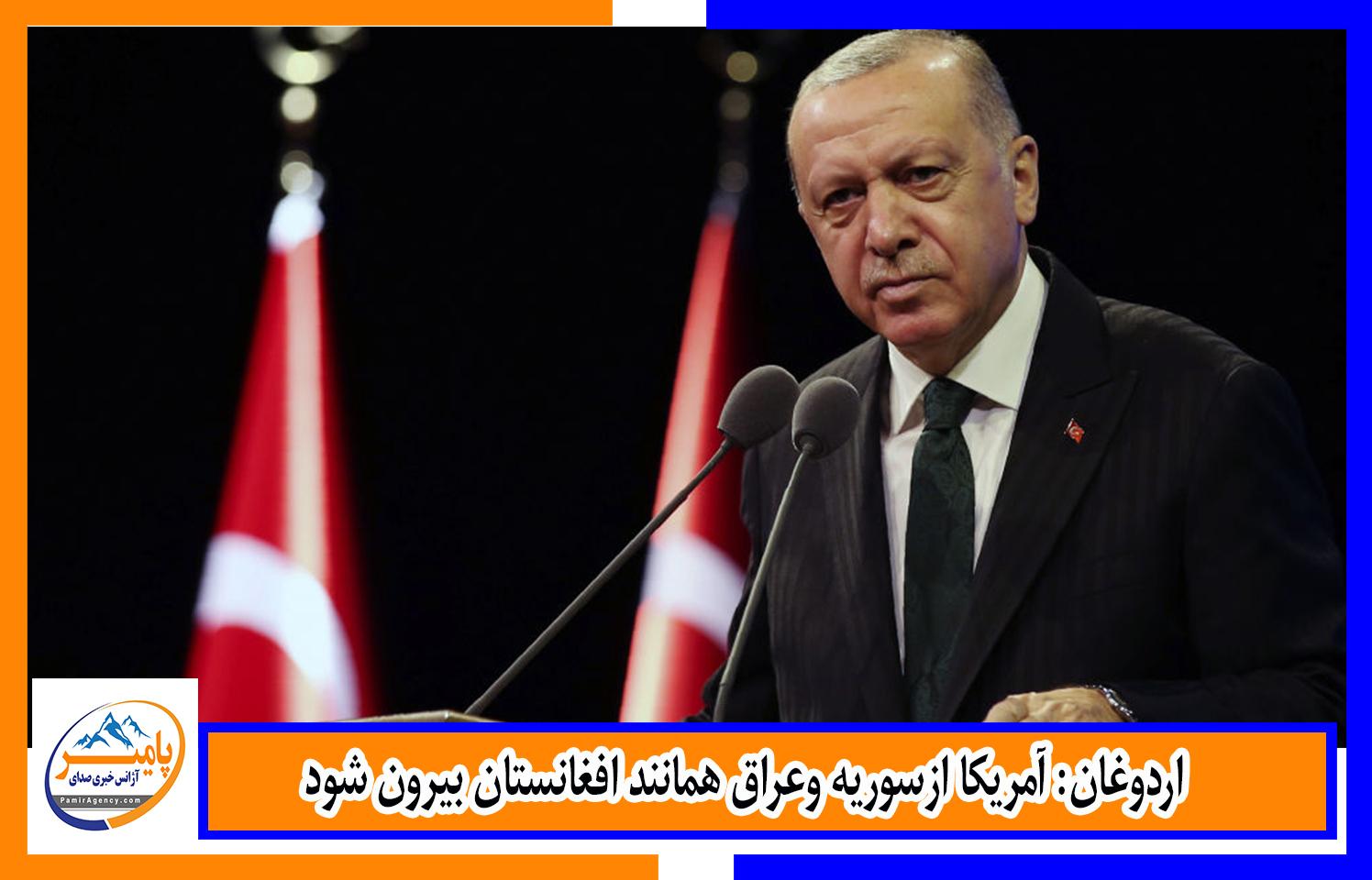 اردوغان: آمریکا ازسوریه وعراق همانند افغانستان بیرون شود