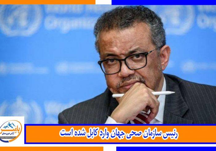 رئیس سازمان صحی جهان وارد کابل شده است
