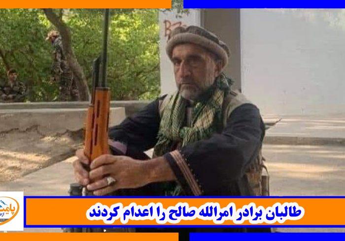 طالبان برادر امرالله صالح را اعدام کردند