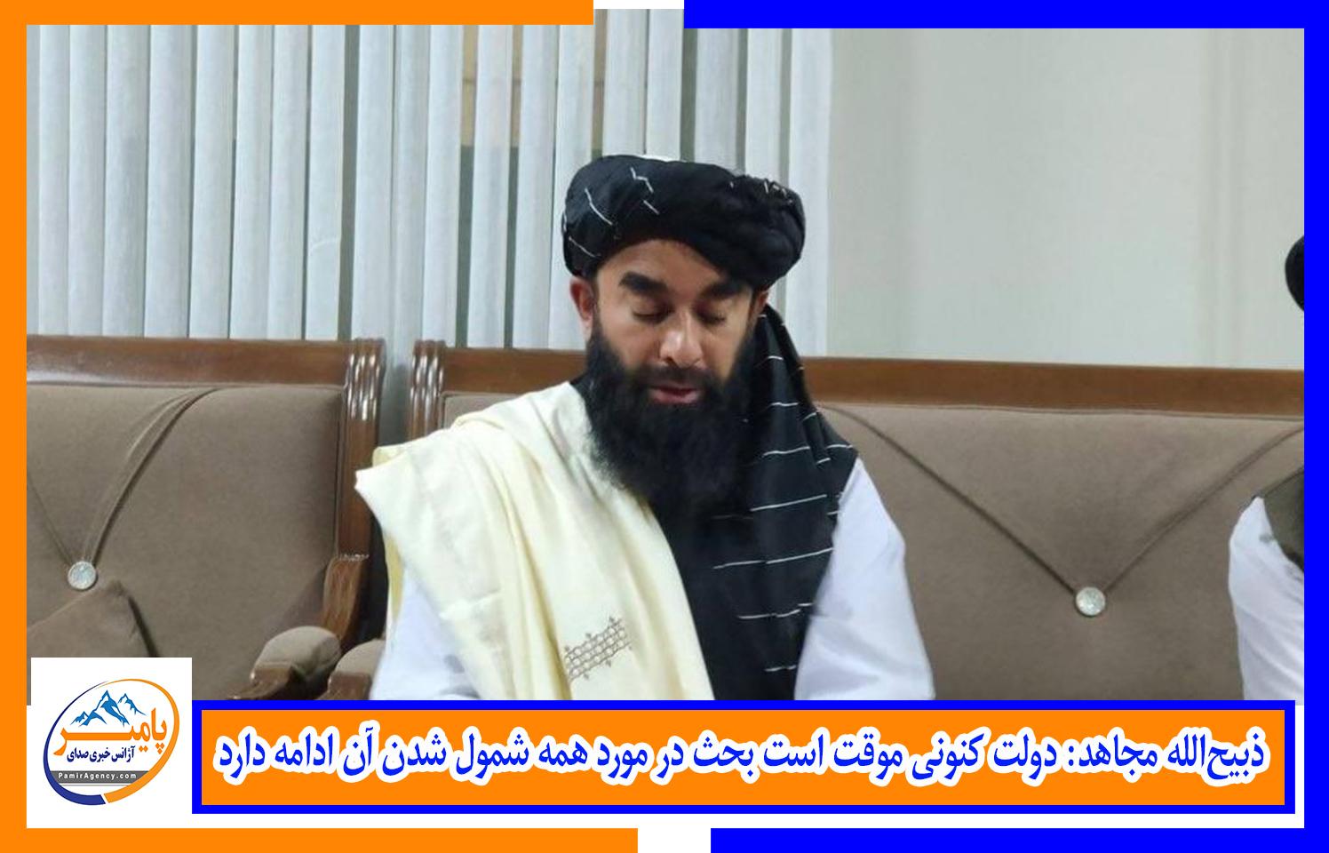 ذبیحالله مجاهد: دولت کنونی موقت است بحث در مورد همه شمول شدن آن ادامه دارد