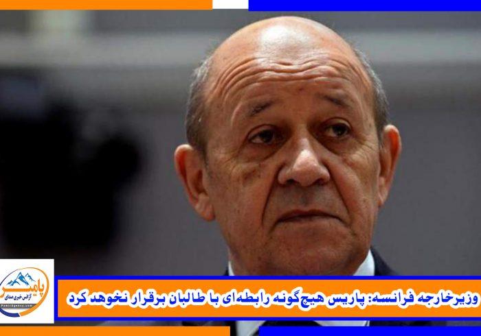وزیرخارجه فرانسه: پاریس هیچگونه رابطهای با طالبان برقرار نخوهد کرد