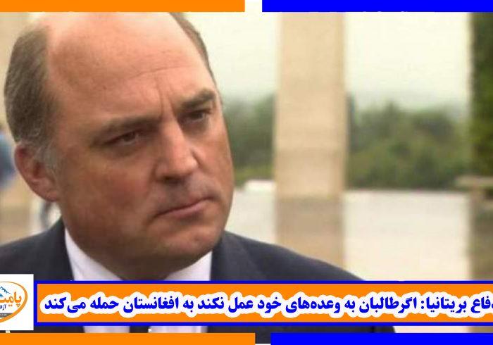 وزیردفاع بریتانیا: اگرطالبان به وعدههای خود عمل نکند به افغانستان حمله میکند