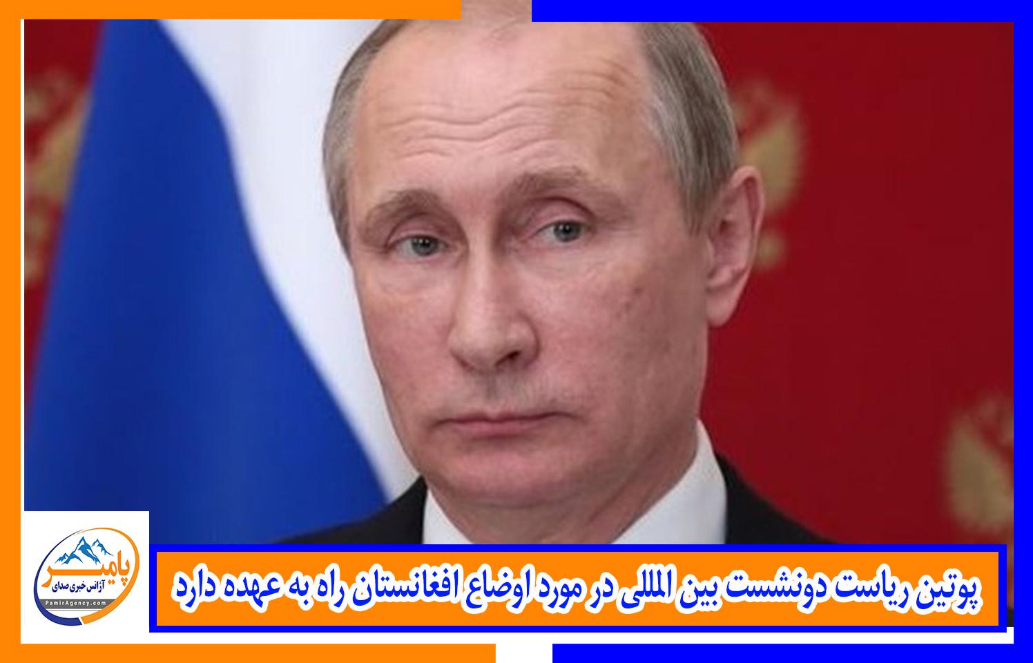 پوتین ریاست دونشست بین المللی در مورد اوضاع افغانستان راه به عهده دارد