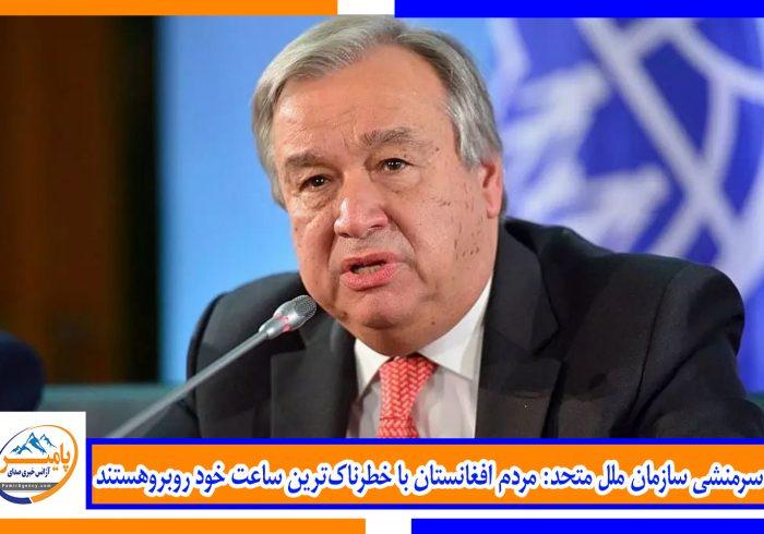 سرمنشی سازمان ملل متحد: مردم افغانستان با خطرناکترین ساعت خود روبروهستند