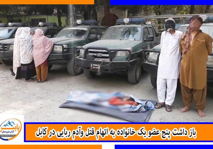 باز داشت پنج عضو یک خانواده به اتهام قتل وآدم ربایی در کابل